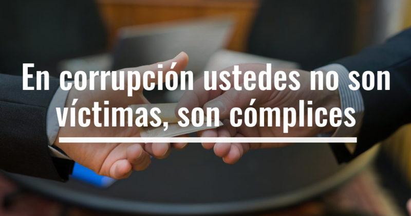 En corrupción ustedes no son víctimas, son cómplices